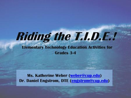 Riding the T.I.D.E.! Elementary Technology Education Activities for Grades 3-4 Ms. Katherine Weber Dr. Daniel Engstrom, DTE.
