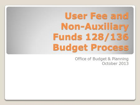 User Fee and Non-Auxiliary Funds 128/136 Budget Process Office of Budget & Planning October 2013.