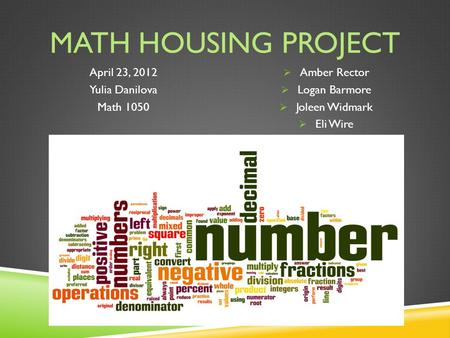 MATH HOUSING PROJECT April 23, 2012 Yulia Danilova Math 1050  Amber Rector  Logan Barmore  Joleen Widmark  Eli Wire.