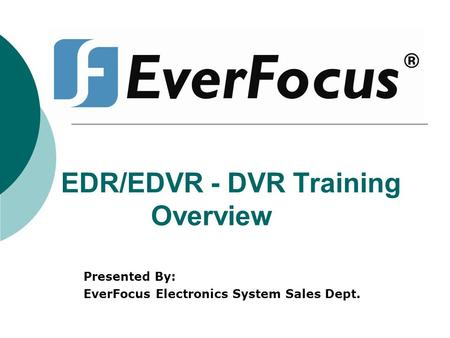 EDR/EDVR - DVR Training Overview Presented By: EverFocus Electronics System Sales Dept.