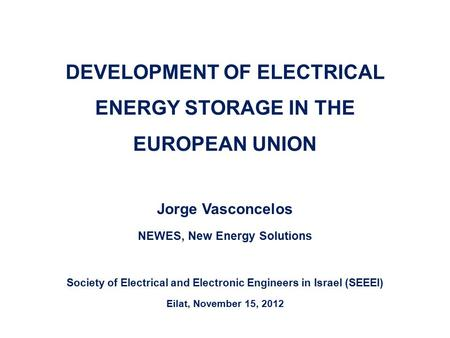 DEVELOPMENT OF ELECTRICAL ENERGY STORAGE IN THE EUROPEAN UNION Jorge Vasconcelos NEWES, New Energy Solutions Society of Electrical and Electronic Engineers.