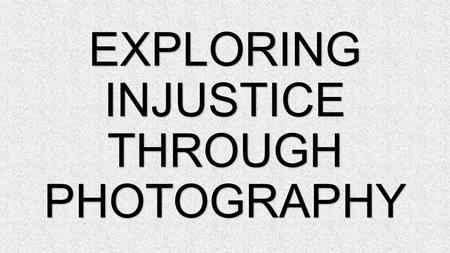EXPLORING INJUSTICE THROUGH PHOTOGRAPHY. INJUSTICE LACK OF FAIR BEHAVIOUR OR TREATMENT.