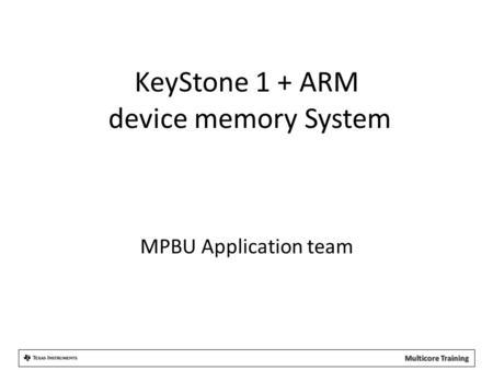 KeyStone 1 + ARM device memory System MPBU Application team.