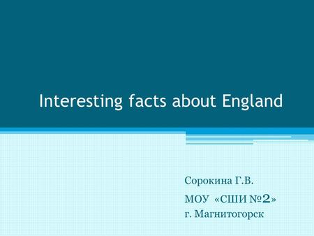 Interesting facts about England Сорокина Г.В. МОУ «СШИ № 2 » г. Магнитогорск.