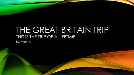 THE GREAT BRITAIN TRIP THIS IS THE TRIP OF A LIFETIME By: Ryan V.