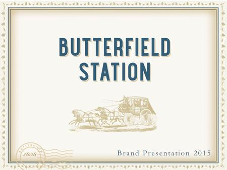 Brand Presentation 2015. OVERVIEW The name Butterfield Station is deeply ingrained within the history of California. The historic Butterfield Overland.