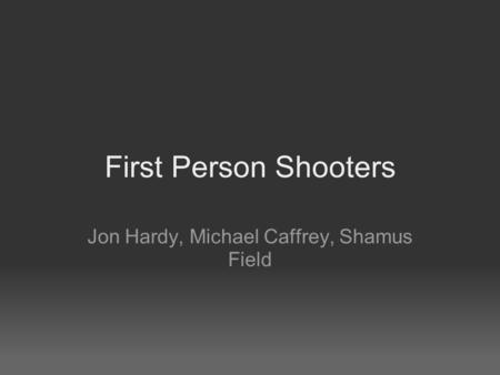First Person Shooters Jon Hardy, Michael Caffrey, Shamus Field.