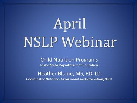 April NSLP Webinar Child Nutrition Programs Idaho State Department of Education Heather Blume, MS, RD, LD Coordinator Nutrition Assessment and Promotion/NSLP.