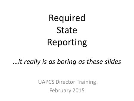 Required State Reporting …it really is as boring as these slides UAPCS Director Training February 2015.