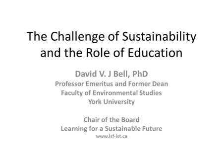 The Challenge of Sustainability and the Role of <strong>Education</strong> David V. J Bell, PhD Professor Emeritus and Former Dean Faculty of Environmental Studies York.