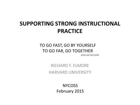 SUPPORTING STRONG INSTRUCTIONAL PRACTICE RICHARD F. ELMORE HARVARD UNIVERSITY NYCOSS February 2015 TO GO FAST, GO BY YOURSELF TO GO FAR, GO TOGETHER AFRICAN.