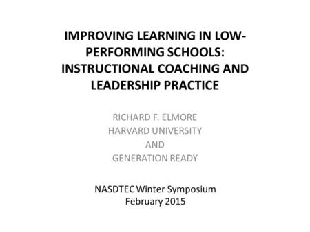 IMPROVING LEARNING IN LOW- PERFORMING SCHOOLS: INSTRUCTIONAL COACHING AND LEADERSHIP PRACTICE RICHARD F. ELMORE HARVARD UNIVERSITY AND GENERATION READY.