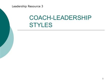 "1 COACH-LEADERSHIP STYLES Leadership Resource 3. 2 What is Coaching? "" Unlocking a person's potential to maximize his or her own performance. It is helping."