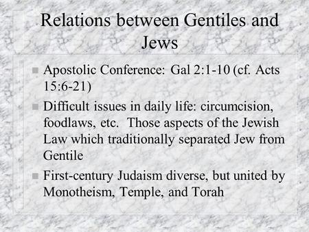 Relations between Gentiles and Jews n Apostolic Conference: Gal 2:1-10 (cf. Acts 15:6-21) n Difficult issues in daily life: circumcision, foodlaws, etc.