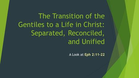 The Transition of the Gentiles to a Life in Christ: Separated, Reconciled, and Unified A Look at Eph 2:11-22.