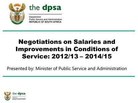 Negotiations on Salaries and Improvements in Conditions of Service: 2012/13 – 2014/15 Presented by: Minister of Public Service and Administration.