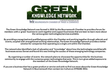 The Green Knowledge Network was formed in 2010 by the Bournemouth Chamber to provide a forum for members with a 'green' business to work together and support.