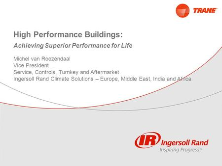 High Performance Buildings: Achieving Superior Performance for Life Michel van Roozendaal Vice President Service, Controls, Turnkey and Aftermarket Ingersoll.