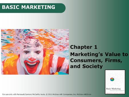 BASIC MARKETING For use only with Perreault/Cannon/ McCarthy texts, © 2011 McGraw-Hill Companies, Inc. McGraw-Hill/Irwin Chapter 1 Marketing's Value to.