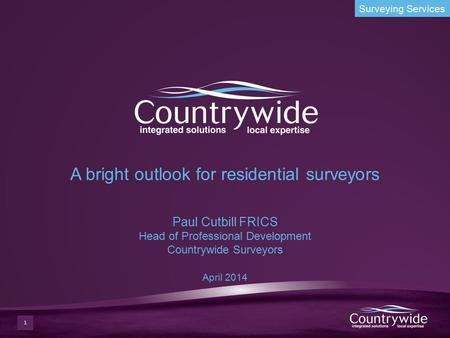 Surveying Services A bright outlook for residential surveyors Paul Cutbill FRICS Head of Professional Development Countrywide Surveyors April 2014 1.