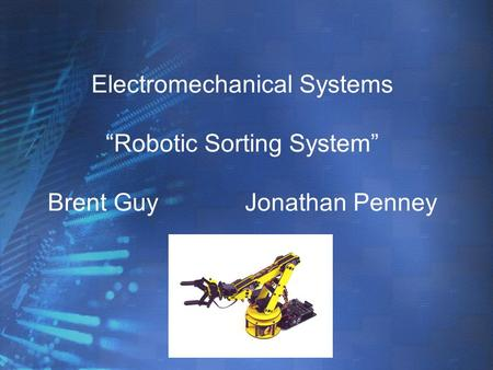 "Electromechanical Systems ""Robotic Sorting System"" Brent GuyJonathan Penney."