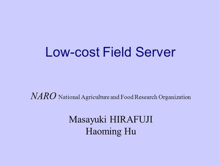 Low-cost Field Server NARO National Agriculture and Food Research Organization Masayuki HIRAFUJI Haoming Hu.