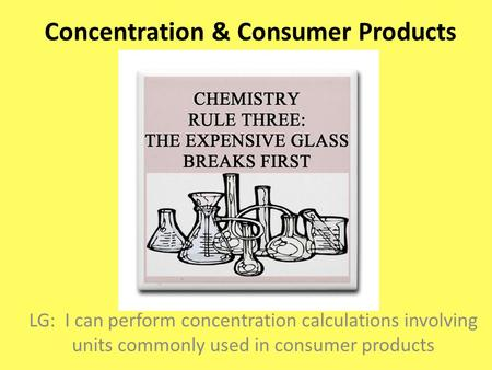 Concentration & Consumer Products LG: I can perform concentration calculations involving units commonly used in consumer products.