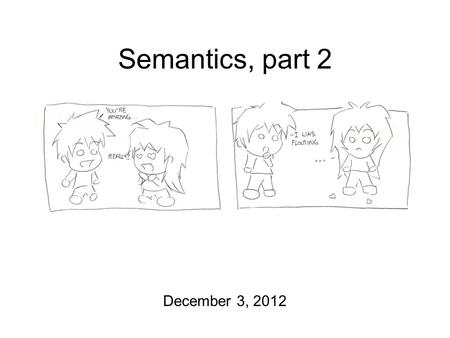 Semantics, part 2 December 3, 2012. And Then There Were Three Course Evaluations at the end of today's lecture! Semantics/Pragmatics homework still due.