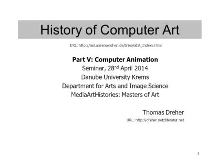 1 History of Computer Art Part V: Computer Animation Seminar, 28 nd April 2014 Danube University Krems Department for Arts and Image Science MediaArtHistories: