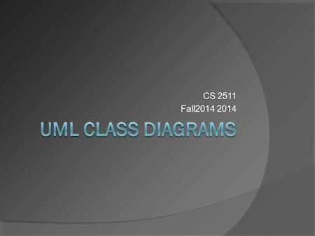 CS 2511 Fall2014 2014. UML Diagram Types  2 Main Types Structure Diagrams ○ Class Diagrams ○ Component Diagrams ○ Object Diagrams Behavior Diagrams ○