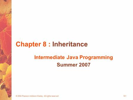 © 2004 Pearson Addison-Wesley. All rights reserved8-1 Chapter 8 : Inheritance Intermediate Java Programming Summer 2007.