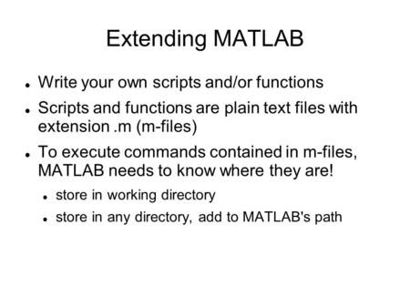 Extending MATLAB Write your own scripts and/or functions Scripts and functions are plain text files with extension.m (m-files) To execute commands contained.
