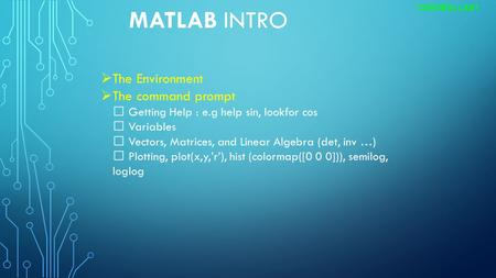 MATLAB INTRO CONTROL LAB1  The Environment  The command prompt Getting Help : e.g help sin, lookfor cos Variables Vectors, Matrices, and Linear Algebra.