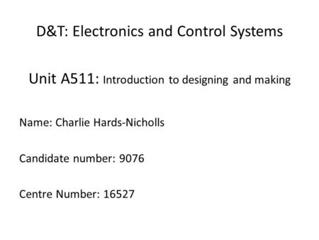 D&T: Electronics and Control Systems Unit A511: Introduction to designing and making Name: Charlie Hards-Nicholls Candidate number: 9076 Centre Number: