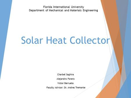 Solar Heat Collector Charbel Saghira Alejandro Forero Victor Berrueta Faculty Advisor: Dr. Andres Tremante Florida International University Department.