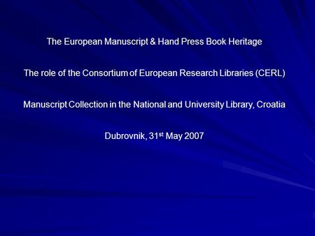 The European Manuscript & Hand Press Book Heritage The role of the Consortium of European Research Libraries (CERL) Manuscript Collection in the National.
