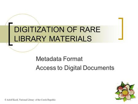 DIGITIZATION OF RARE LIBRARY MATERIALS Metadata Format Access to Digital Documents © Adolf Knoll, National Library of the Czech Republic.