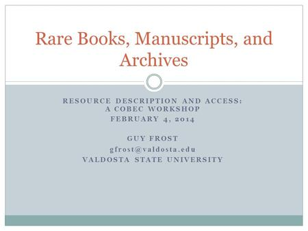 RESOURCE DESCRIPTION AND ACCESS: A COBEC WORKSHOP FEBRUARY 4, 2014 GUY FROST VALDOSTA STATE UNIVERSITY Rare Books, Manuscripts, and.