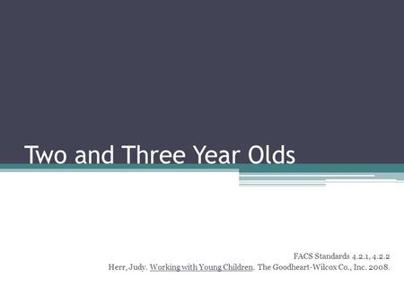 Two and Three Year Olds FACS Standards 4.2.1, 4.2.2 Herr, Judy. Working with Young Children. The Goodheart-Wilcox Co., Inc. 2008.