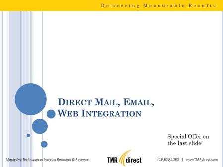 D IRECT M AIL, E MAIL, W EB I NTEGRATION Delivering Measurable Results Marketing Techniques to Increase Response & Revenue 719.636.1303 | www.TMRdirect.com.