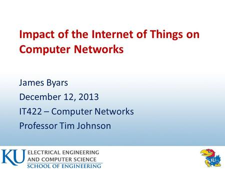 Impact of the Internet of Things on Computer Networks James Byars December 12, 2013 IT422 – Computer Networks Professor Tim Johnson.