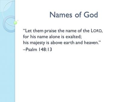 "Names of God ""Let them praise the name of the L ORD, for his name alone is exalted; his majesty is above earth and heaven."" –Psalm 148:13."