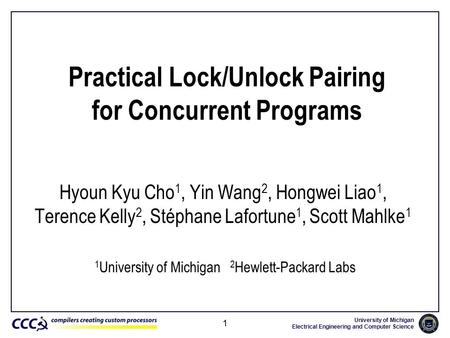 University of Michigan Electrical Engineering and Computer Science 1 Practical Lock/Unlock Pairing for Concurrent Programs Hyoun Kyu Cho 1, Yin Wang 2,