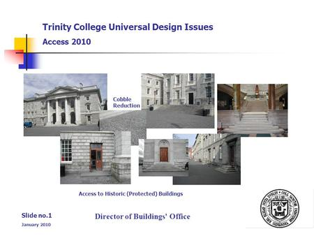 Director of Buildings' Office Slide no.1 January 2010 Trinity College Universal Design Issues Access 2010 Cobble Reduction Access to Historic (Protected)