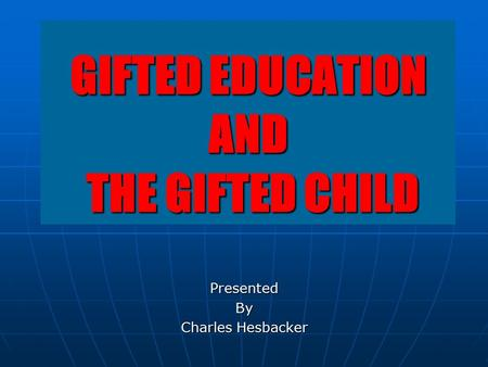 GIFTED EDUCATION AND THE GIFTED CHILD PresentedBy Charles Hesbacker.