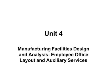 Unit 4 Manufacturing Facilities Design and Analysis: Employee Office Layout and Auxiliary Services.