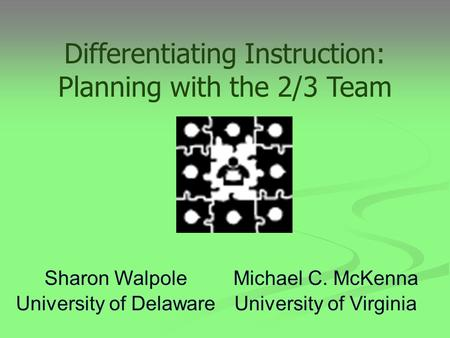 Michael C. McKenna University of Virginia Sharon Walpole University of Delaware Differentiating Instruction: Planning with the 2/3 Team.