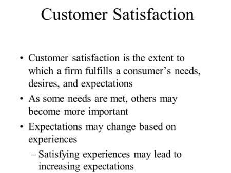 Customer Satisfaction Customer satisfaction is the extent to which a firm fulfills a consumer's needs, desires, and expectations As some needs are met,