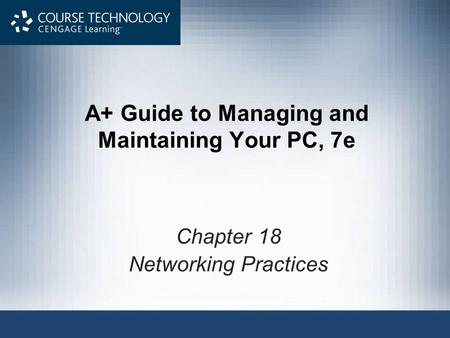 A+ Guide to Managing and Maintaining Your PC, 7e Chapter 18 Networking Practices.