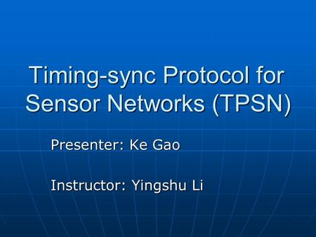 Timing-sync Protocol for Sensor Networks (TPSN) Presenter: Ke Gao Instructor: Yingshu Li.